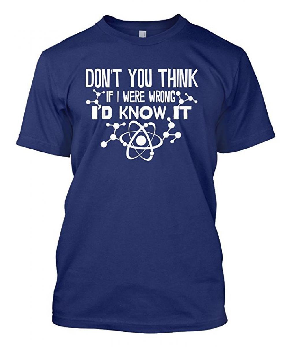 Don't You Think If I Were Wrong I'd Know It Men's T-shirt